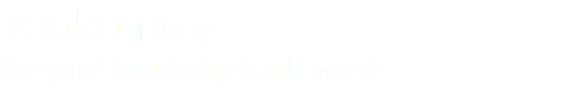 Bankruptcy Are you Considering Bankruptcy?